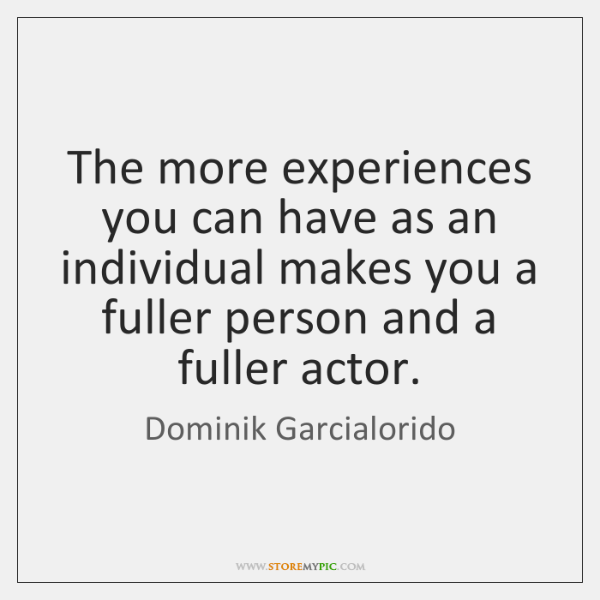 The more experiences you can have as an individual makes you a ...