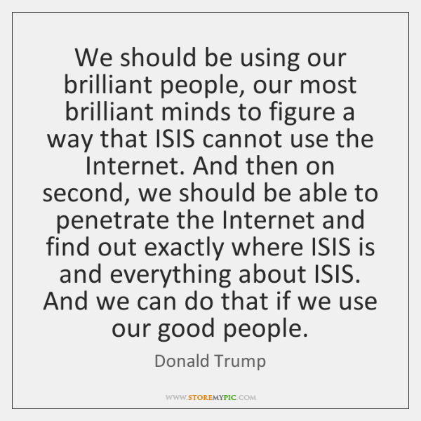We should be using our brilliant people, our most brilliant minds to ...