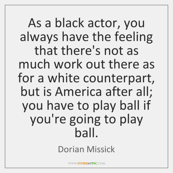 As a black actor, you always have the feeling that there's not ...