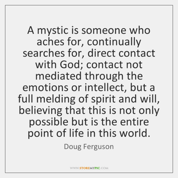 A mystic is someone who aches for, continually searches for, direct contact ...