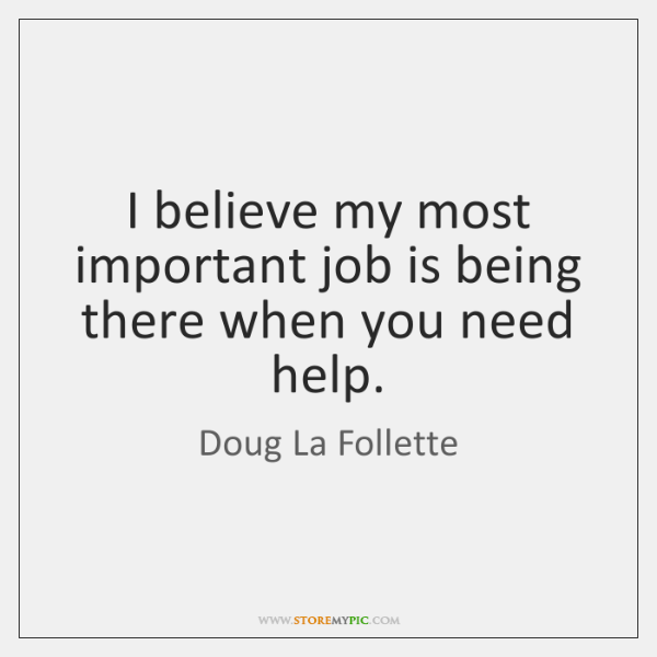I believe my most important job is being there when you need ...