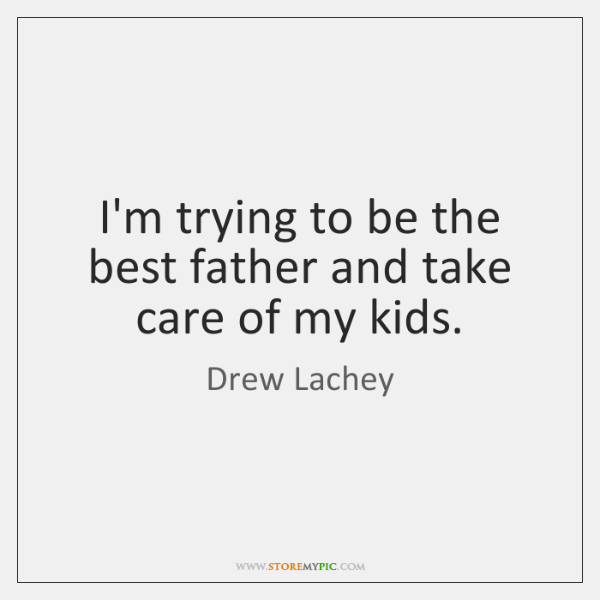 I'm trying to be the best father and take care of my ...