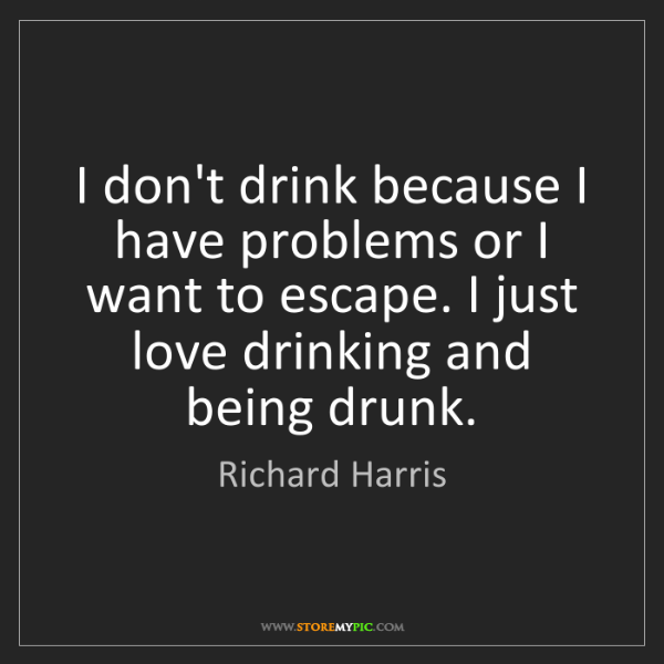 Richard Harris: I don't drink because I have problems or I want to escape....