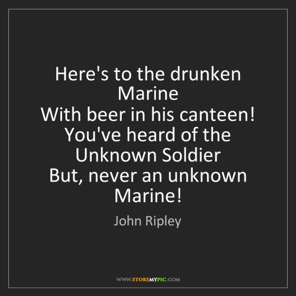 John Ripley: Here's to the drunken Marine  With beer in his canteen!...