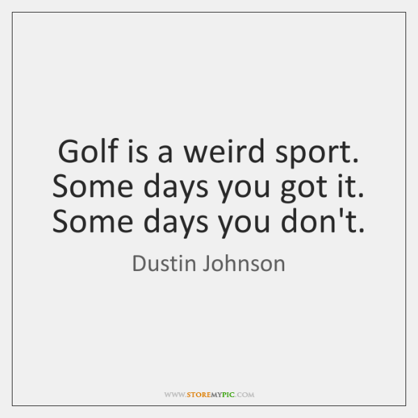 Golf is a weird sport. Some days you got it. Some days ...