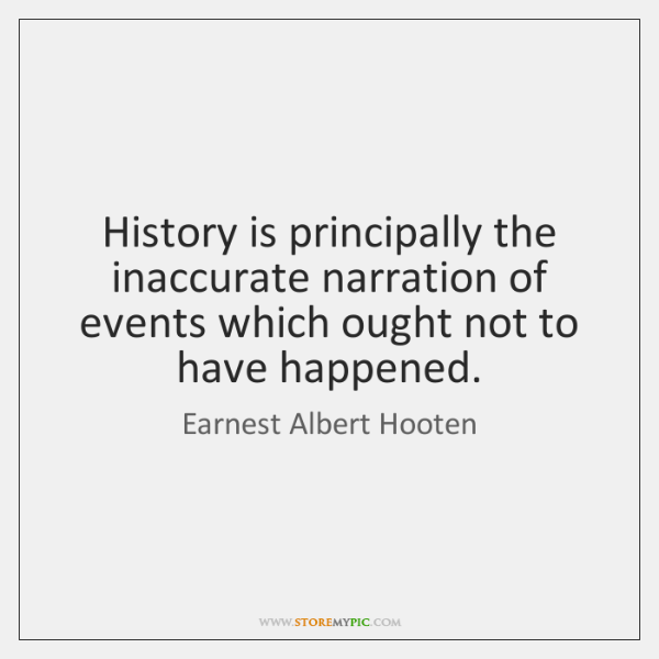 History is principally the inaccurate narration of events which ought not to ...