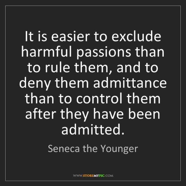 Seneca the Younger: It is easier to exclude harmful passions than to rule...
