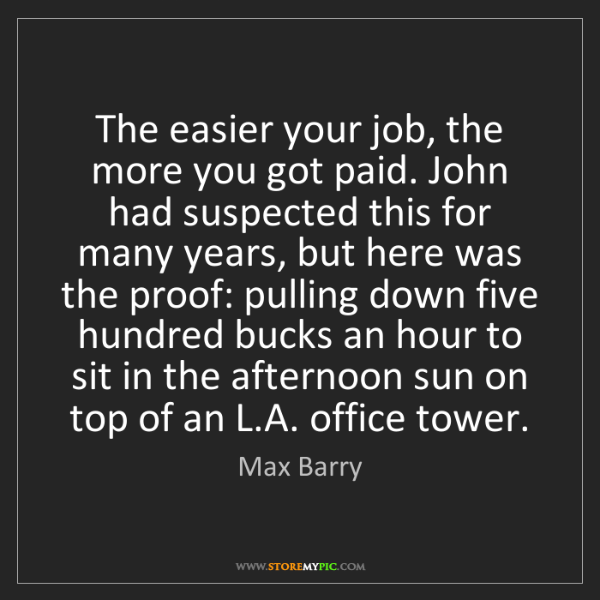 Max Barry: The easier your job, the more you got paid. John had...