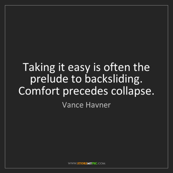 Vance Havner: Taking it easy is often the prelude to backsliding. Comfort...