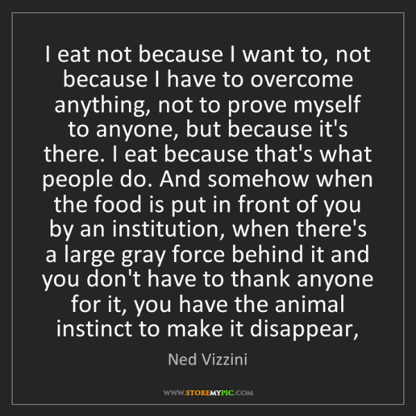 Ned Vizzini: I eat not because I want to, not because I have to overcome...
