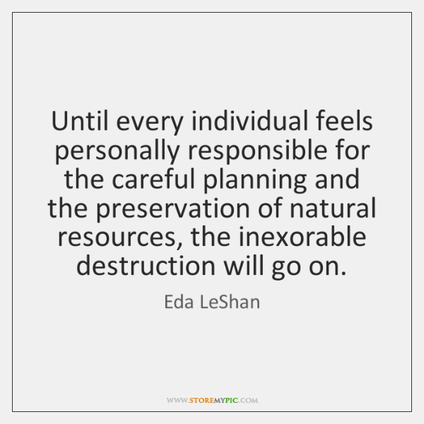 Until every individual feels personally responsible for the careful planning and the ...