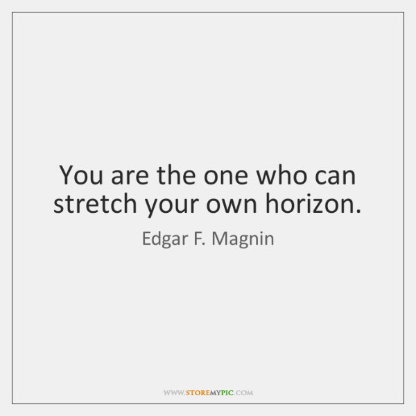 You are the one who can stretch your own horizon.