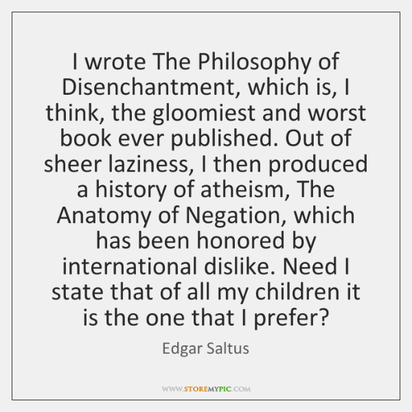 I wrote The Philosophy of Disenchantment, which is, I think, the gloomiest ...