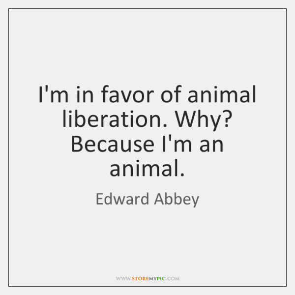 I'm in favor of animal liberation. Why? Because I'm an animal.