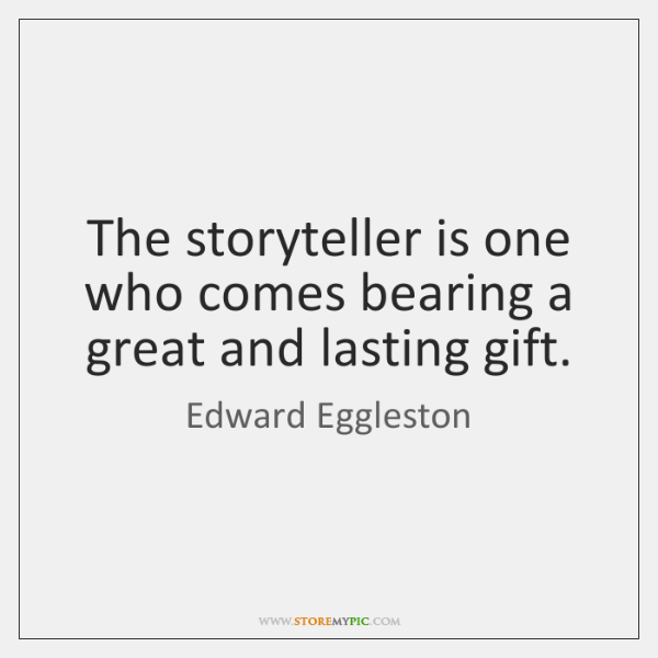 The storyteller is one who comes bearing a great and lasting gift.