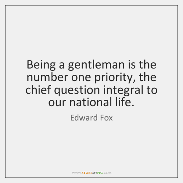 Being a gentleman is the number one priority, the chief question integral ...