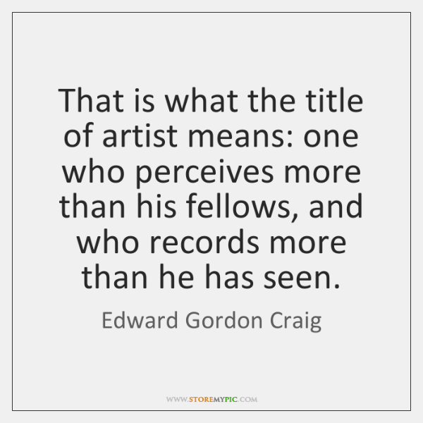 That is what the title of artist means: one who perceives more ...