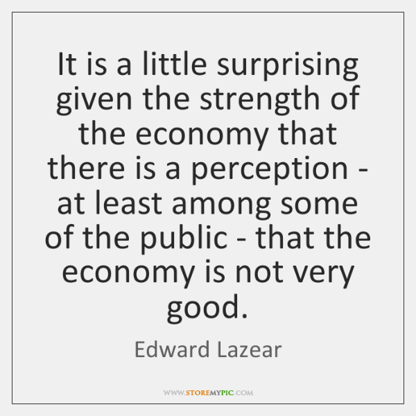 It is a little surprising given the strength of the economy that ...