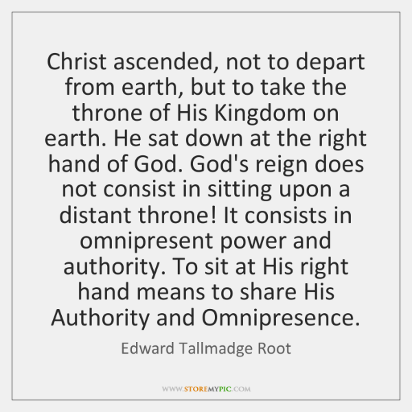 Christ ascended, not to depart from earth, but to take the throne ...