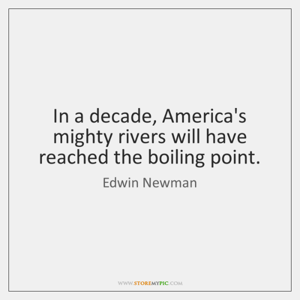 In a decade, America's mighty rivers will have reached the boiling point.