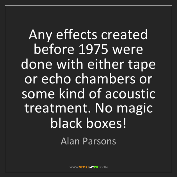 Alan Parsons: Any effects created before 1975 were done with either...