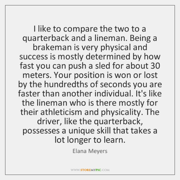 I like to compare the two to a quarterback and a lineman. ...