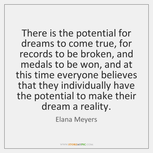 There is the potential for dreams to come true, for records to ...