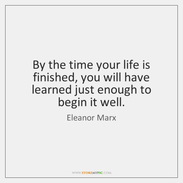 By the time your life is finished, you will have learned just ...