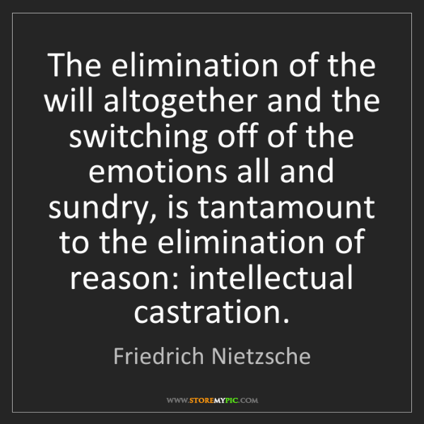 Friedrich Nietzsche: The elimination of the will altogether and the switching...