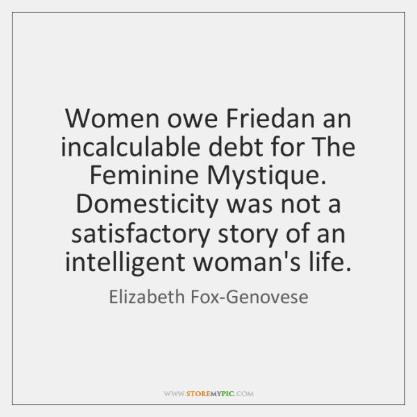 Women owe Friedan an incalculable debt for The Feminine Mystique. Domesticity was ...