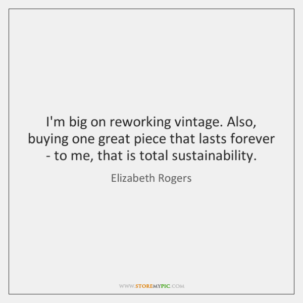 I'm big on reworking vintage. Also, buying one great piece that lasts ...