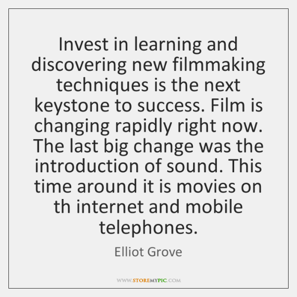 Invest in learning and discovering new filmmaking techniques is the next keystone ...