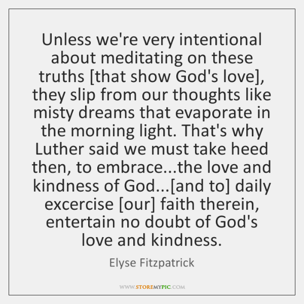 Unless we're very intentional about meditating on these truths [that show God's ...