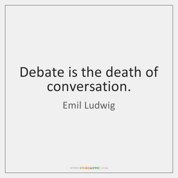 Debate is the death of conversation.