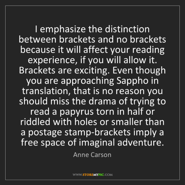 Anne Carson: I emphasize the distinction between brackets and no brackets...