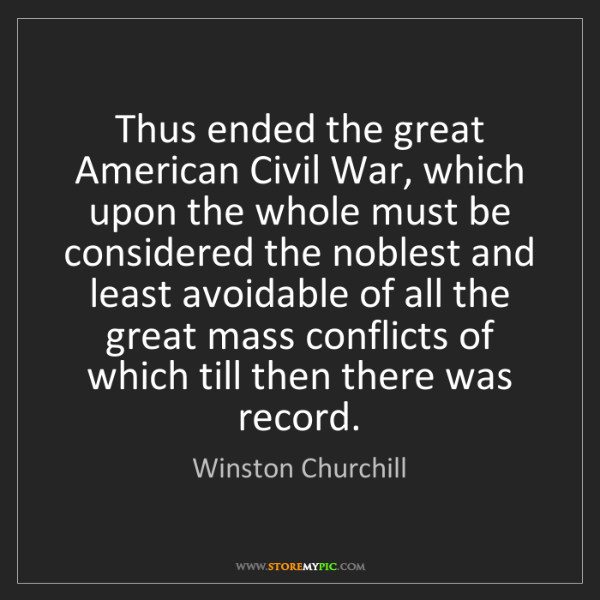 Winston Churchill: Thus ended the great American Civil War, which upon the...