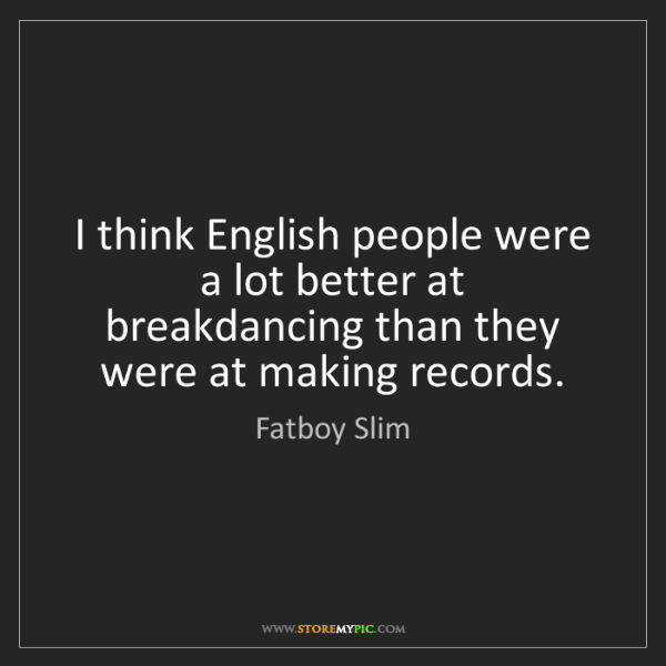 Fatboy Slim: I think English people were a lot better at breakdancing...