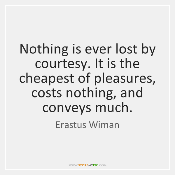 Nothing is ever lost by courtesy. It is the cheapest of pleasures, ...