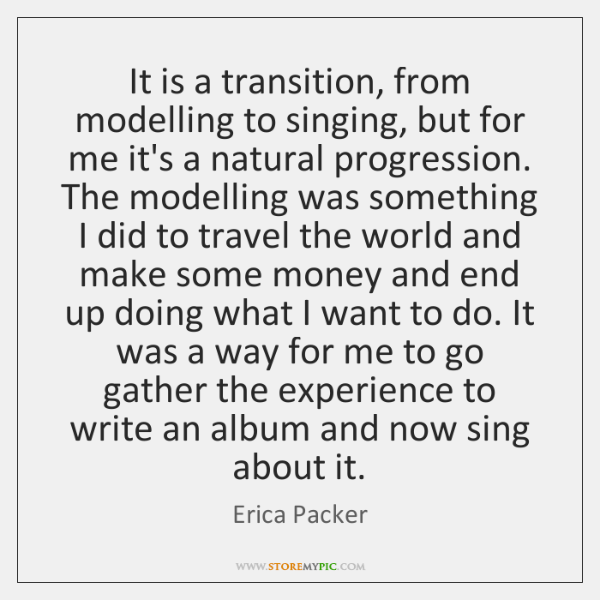 It is a transition, from modelling to singing, but for me it's ...