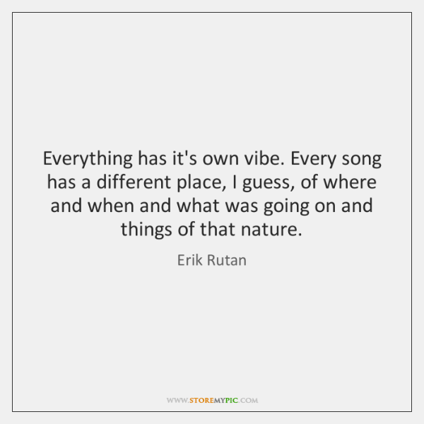 Everything has it's own vibe. Every song has a different place, I ...