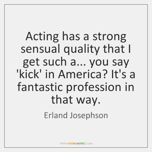 Acting has a strong sensual quality that I get such a... you ...
