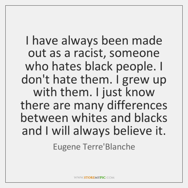 I have always been made out as a racist, someone who hates ...