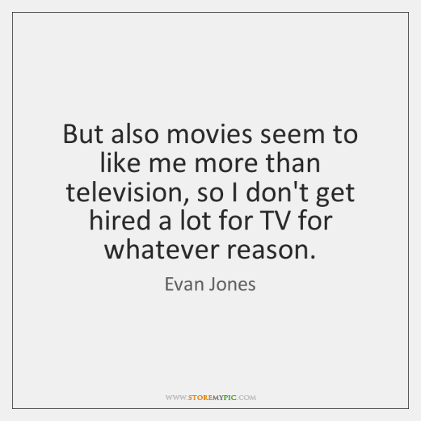 But also movies seem to like me more than television, so I ...