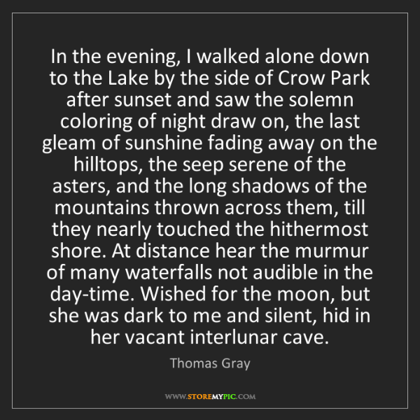 Thomas Gray: In the evening, I walked alone down to the Lake by the...