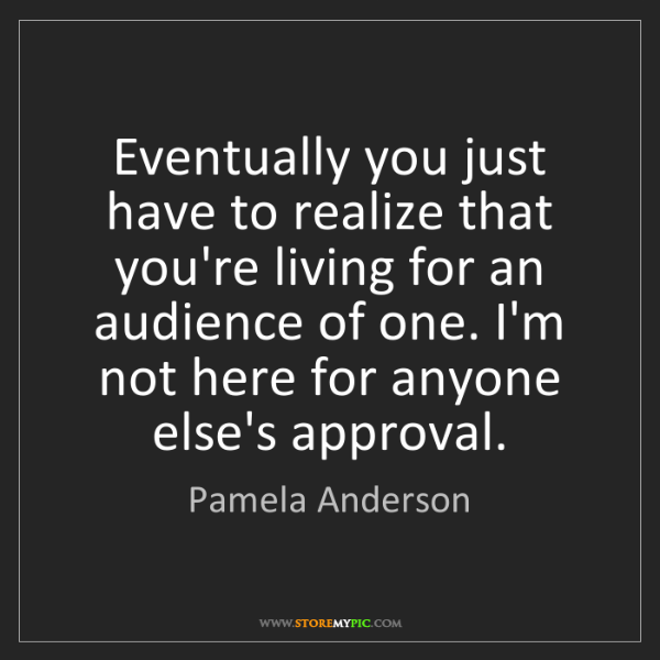 Pamela Anderson: Eventually you just have to realize that you're living...