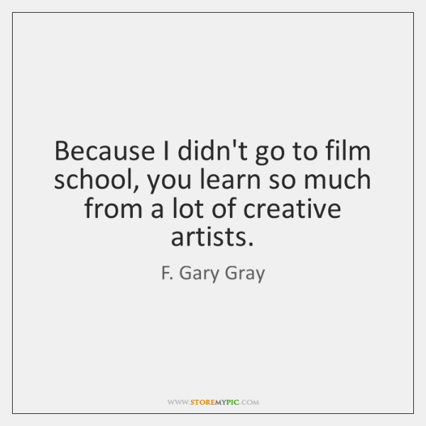 Because I didn't go to film school, you learn so much from ...