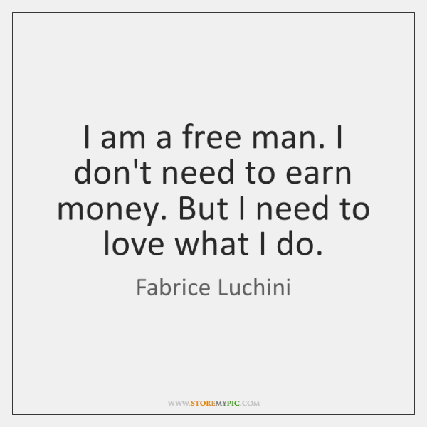 I am a free man. I don't need to earn money. But ...
