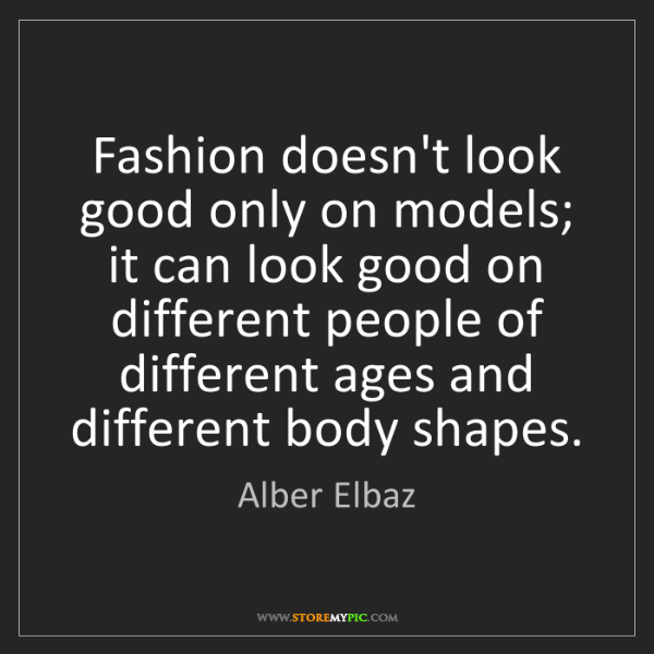 Alber Elbaz: Fashion doesn't look good only on models; it can look...