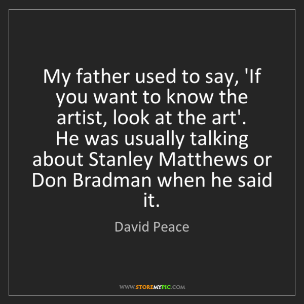 David Peace: My father used to say, 'If you want to know the artist,...