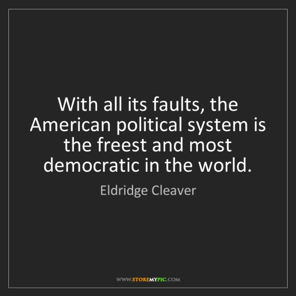 Eldridge Cleaver: With all its faults, the American political system is...